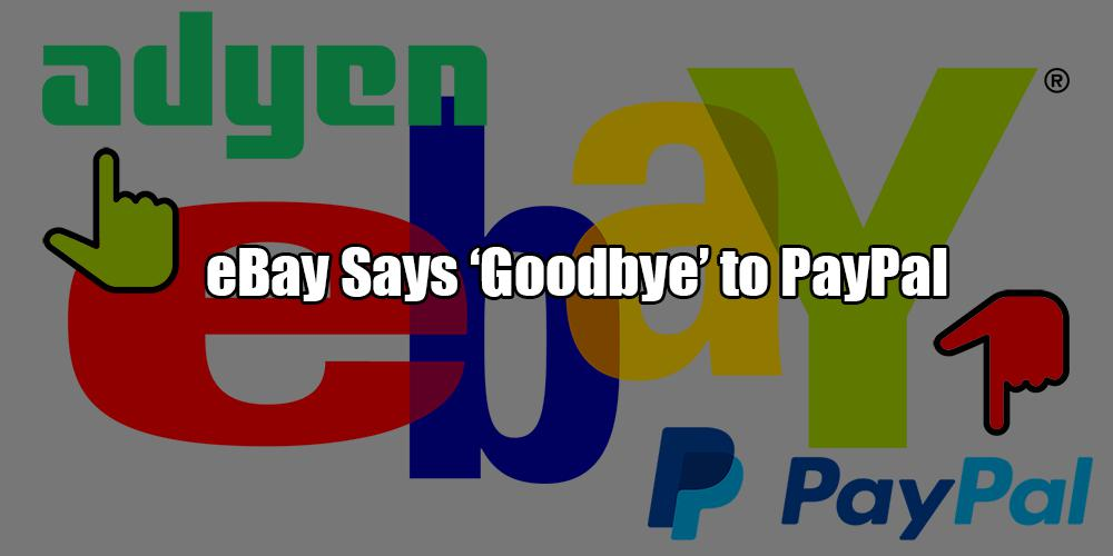 Say 'Goodbye' to PayPal: Adyen Replaces The Giant as an eBay
