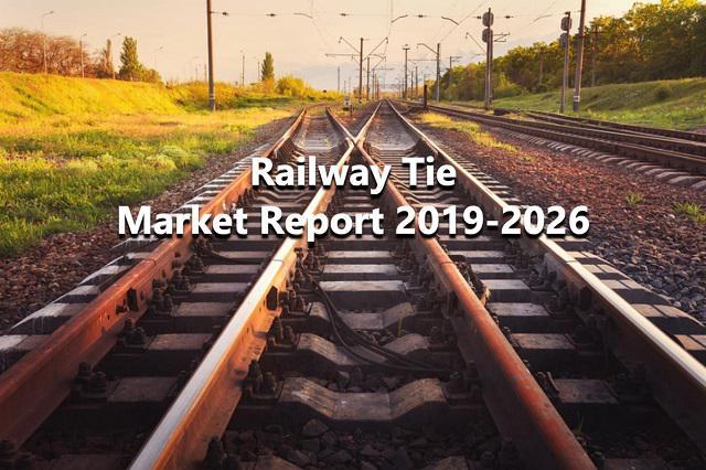 Railway Tie Market Report 2019-2026