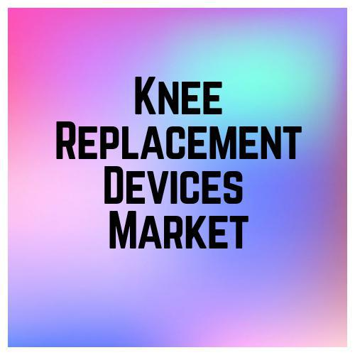 Knee Replacement Devices Market