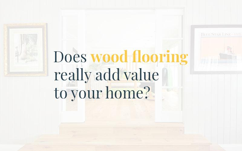 Does Wood Flooring Really Add Value to Your Home? Yes, It Does -