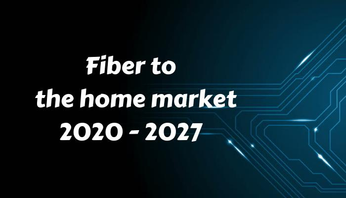 Fiber to the Home (FTTH) Market Scope by 2027: Industry Trends,