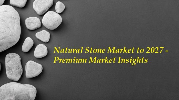 Natural Stone Market to 2027 - Premium Market Insights