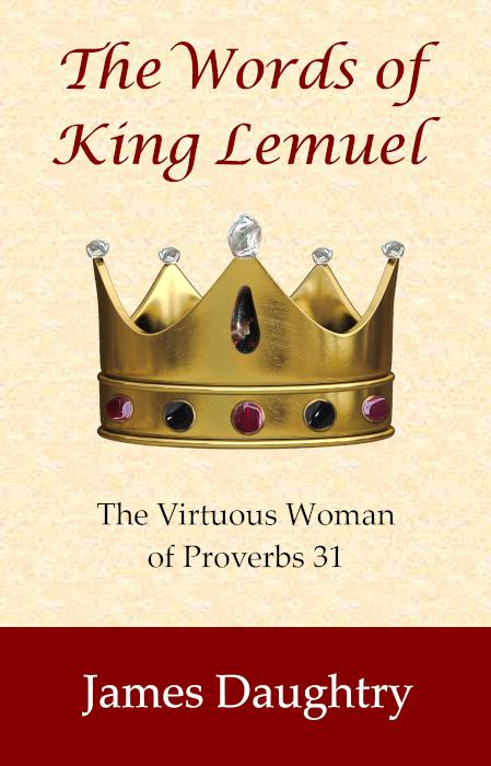 The Words of King Lemuel: The Virtuous Woman of Proverbs 31.